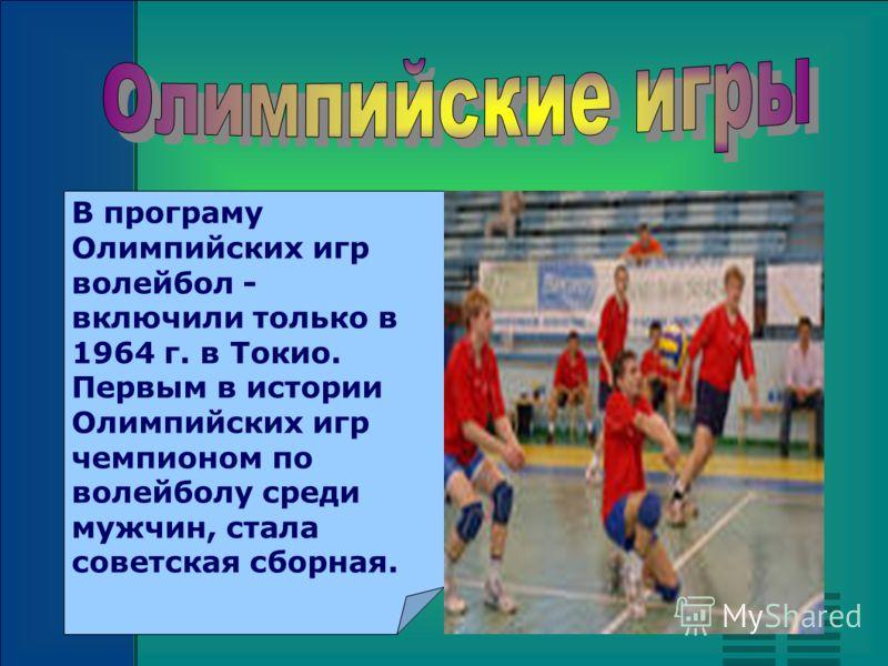 В програму Олимпийских игр волейбол - включили только в 1964 г. в Токио. Первым в истории Олимпийских игр чемпионом по волейболу среди мужчин, стала советская сборная.