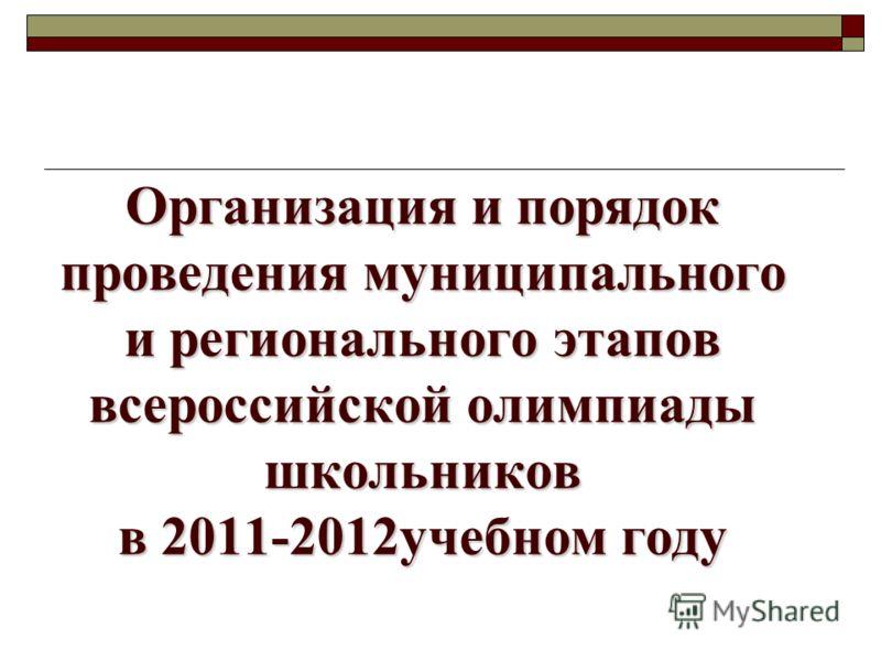 Организация и порядок проведения муниципального и регионального этапов всероссийской олимпиады школьников в 2011-2012учебном году