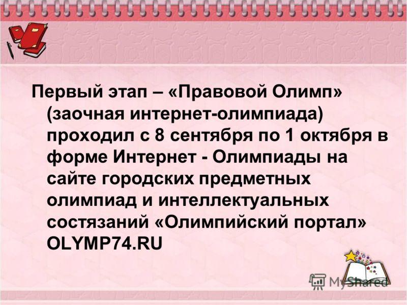 Первый этап – «Правовой Олимп» (заочная интернет-олимпиада) проходил с 8 сентября по 1 октября в форме Интернет - Олимпиады на сайте городских предметных олимпиад и интеллектуальных состязаний «Олимпийский портал» OLYMP74.RU
