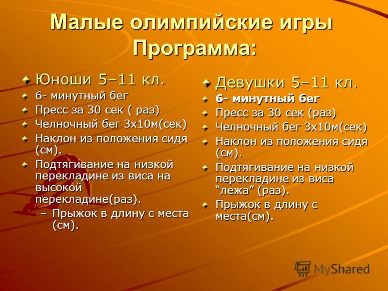 Малые олимпийские игры Программа: Юноши 5–11 кл. 6- минутный бег Пресс за 30 сек ( раз) Челночный бег 3х10м(сек) Наклон из положения сидя (см). Подтягивание на низкой перекладине из виса на высокой перекладине(раз). –Прыжок в длину с места (см). Деву