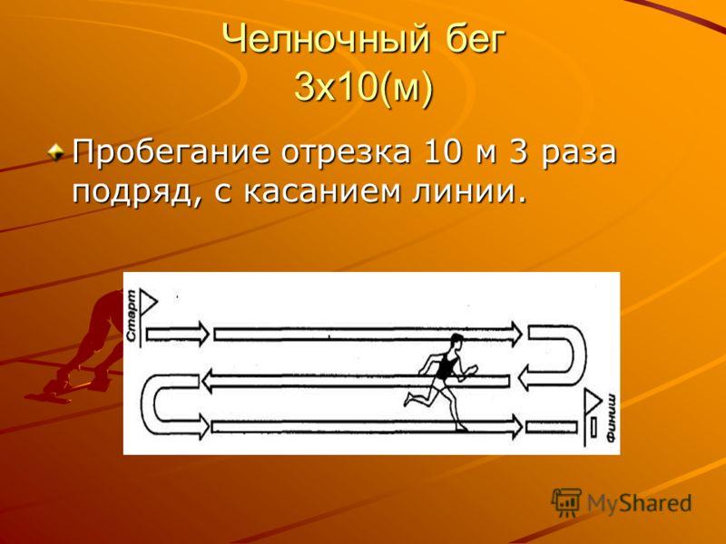 Челночный бег 3х10(м) Пробегание отрезка 10 м 3 раза подряд, с касанием линии.