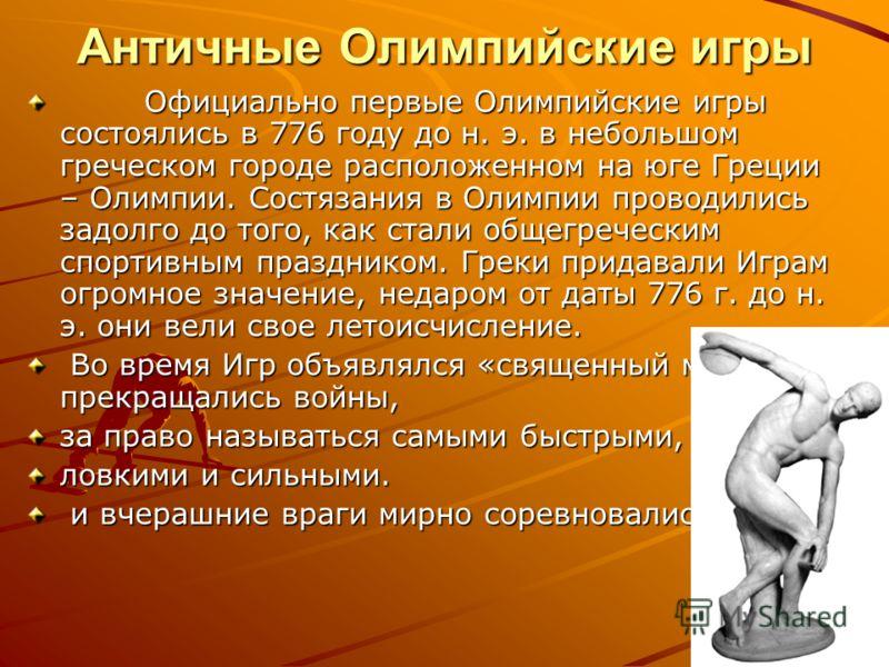 Античные Олимпийские игры Официально первые Олимпийские игры состоялись в 776 году до н. э. в небольшом греческом городе расположенном на юге Греции – Олимпии. Состязания в Олимпии проводились задолго до того, как стали общегреческим спортивным празд
