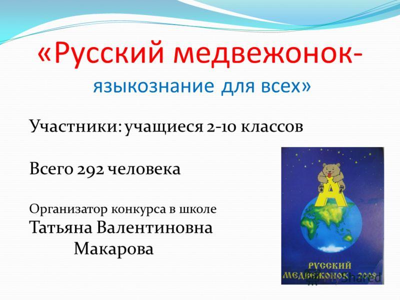 «Русский медвежонок- языкознание для всех» Участники: учащиеся 2-10 классов Всего 292 человека Организатор конкурса в школе Татьяна Валентиновна Макарова
