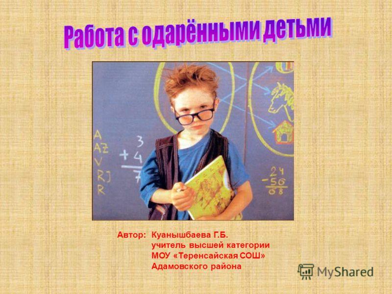 Автор: Куанышбаева Г.Б. учитель высшей категории МОУ «Теренсайская СОШ» Адамовского района