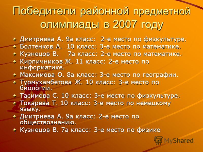 Победители районной предметной олимпиады в 2007 году Дмитриева А. 9а класс: 2-е место по физкультуре. Болтенков А. 10 класс: 3-е место по математике. Кузнецов В. 7а класс: 2-е место по математике. Кирпичников Ж. 11 класс: 2-е место по информатике. Ма