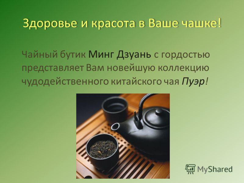 Здоровье и красота в Ваше чашке! Чайный бутик Минг Дзуань с гордостью представляет Вам новейшую коллекцию чудодейственного китайского чая Пуэр !