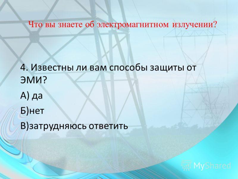 Что вы знаете об электромагнитном излучении? 4. Известны ли вам способы защиты от ЭМИ? А) да Б)нет В)затрудняюсь ответить