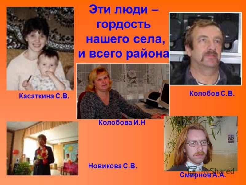 Эти люди – гордость нашего села, и всего района Касаткина С.В. Колобова И.Н Колобов С.В. Новикова С.В. Смирнов А.А.