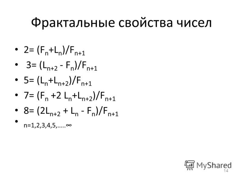 Фрактальные свойства чисел 2= (F n +L n )/F n+1 3= (L n+2 - F n )/F n+1 5= (L n +L n+2 )/F n+1 7= (F n +2 L n +L n+2 )/F n+1 8= (2L n+2 + L n - F n )/F n+1 n=1,2,3,4,5,….. 14