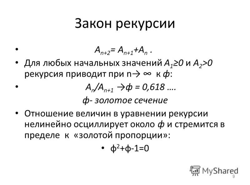 Закон рекурсии А n+2 = A n+1 +A n. Для любых начальных значений А 1 0 и A 2 >0 рекурсия приводит при n к ф: A n /A n+1 ф = 0,618 …. ф- золотое сечение Отношение величин в уравнении рекурсии нелинейно осциллирует около ф и стремится в пределе к «золот