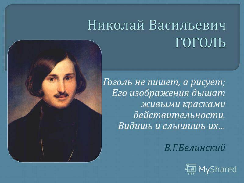 Гоголь не пишет, а рисует ; Его изображения дышат живыми красками действительности. Видишь и слышишь их … В. Г. Белинский