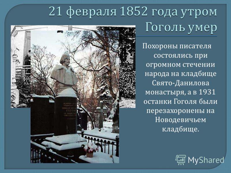 Похороны писателя состоялись при огромном стечении народа на кладбище Свято - Данилова монастыря, а в 1931 останки Гоголя были перезахоронены на Новодевичьем кладбище.