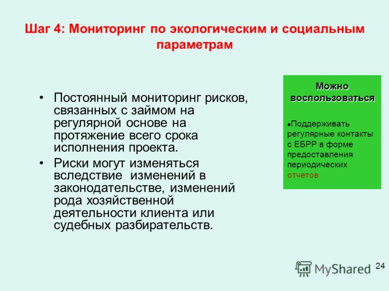 24 Шаг 4: Мониторинг по экологическим и социальным параметрам Постоянный мониторинг рисков, связанных с займом на регулярной основе на протяжение всего срока исполнения проекта. Риски могут изменяться вследствие изменений в законодательстве, изменени