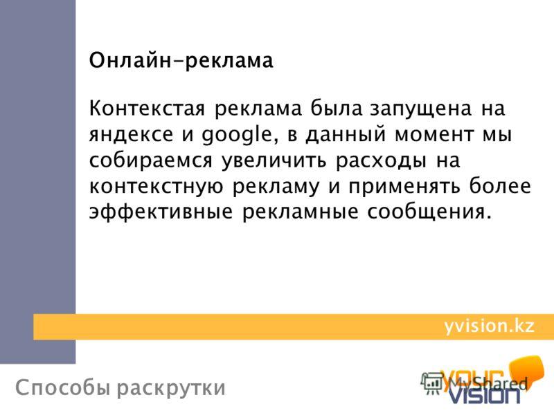Способы раскрутки Онлайн-реклама Контекстая реклама была запущена на яндексе и google, в данный момент мы собираемся увеличить расходы на контекстную рекламу и применять более эффективные рекламные сообщения. yvision.kz