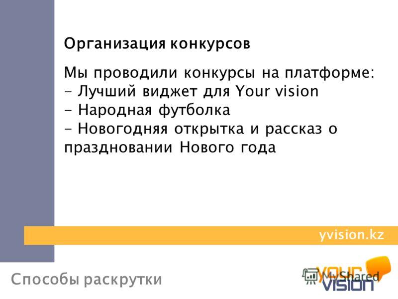 Способы раскрутки Организация конкурсов Мы проводили конкурсы на платформе: - Лучший виджет для Your vision - Народная футболка - Новогодняя открытка и рассказ о праздновании Нового года yvision.kz