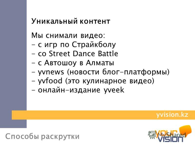 Способы раскрутки Уникальный контент Мы снимали видео: - с игр по Страйкболу - со Street Dance Battle - с Автошоу в Алматы - yvnews (новости блог-платформы) - yvfood (это кулинарное видео) - онлайн-издание yveek yvision.kz