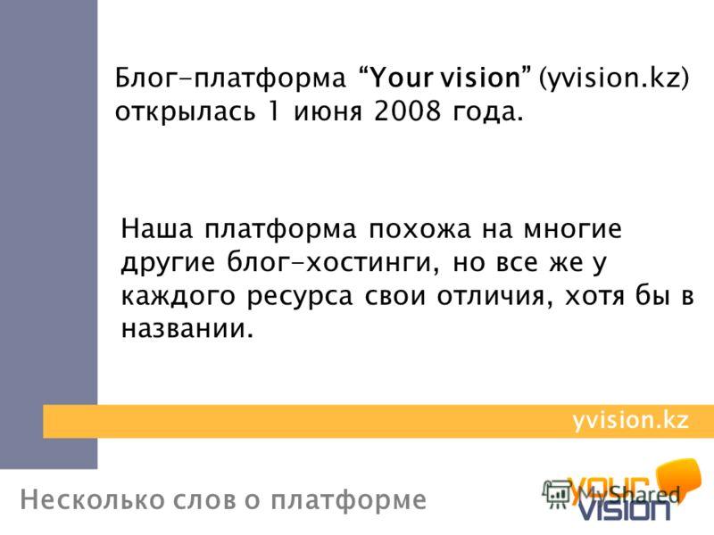 Несколько слов о платформе Блог-платформа Your vision (yvision.kz) открылась 1 июня 2008 года. Наша платформа похожа на многие другие блог-хостинги, но все же у каждого ресурса свои отличия, хотя бы в названии. yvision.kz