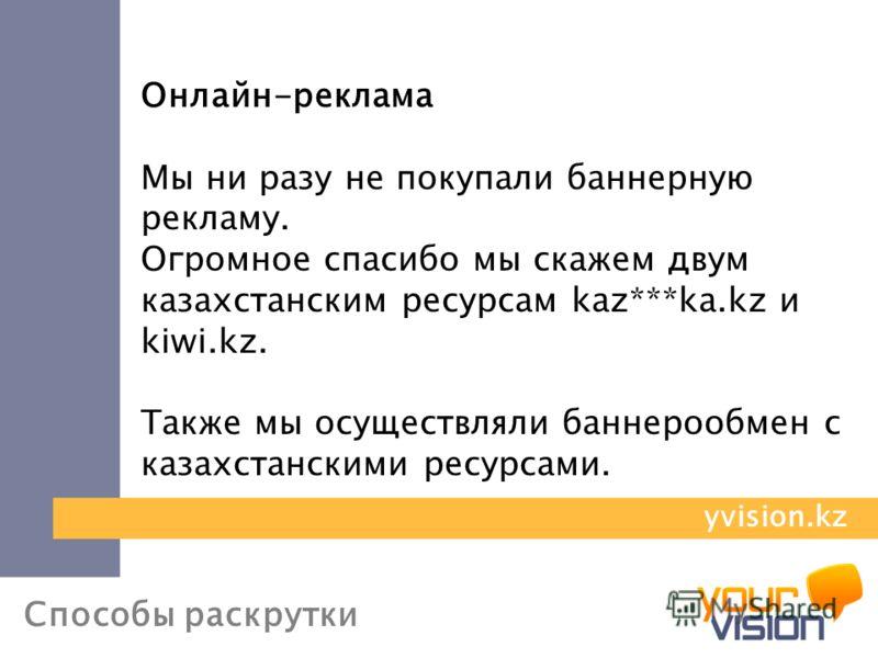 Способы раскрутки Онлайн-реклама Мы ни разу не покупали баннерную рекламу. Огромное спасибо мы скажем двум казахстанским ресурсам kaz***ka.kz и kiwi.kz. Также мы осуществляли баннерообмен с казахстанскими ресурсами. yvision.kz