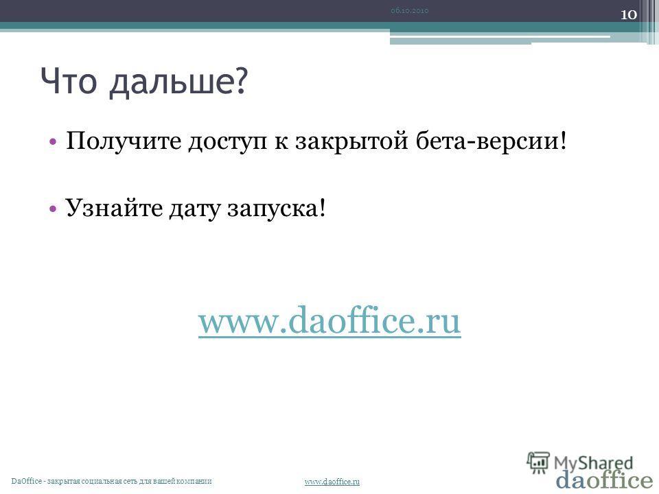 www.daoffice.ru Что дальше? Получите доступ к закрытой бета-версии! Узнайте дату запуска! www.daoffice.ru 06.10.2010 10 DaОffice - закрытая социальная сеть для вашей компании