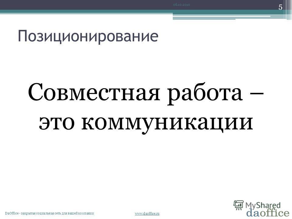 www.daoffice.ru Позиционирование 06.10.2010 DaОffice - закрытая социальная сеть для вашей компании 5 Совместная работа – это коммуникации