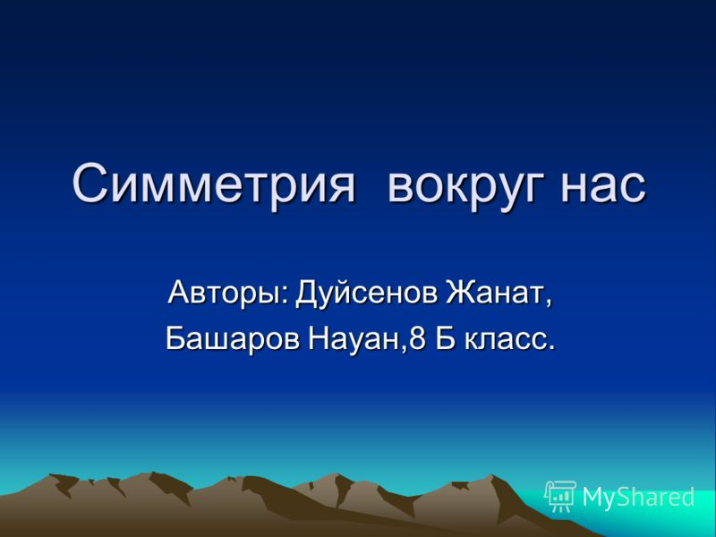 Симметрия вокруг нас Авторы: Дуйсенов Жанат, Башаров Науан,8 Б класс.
