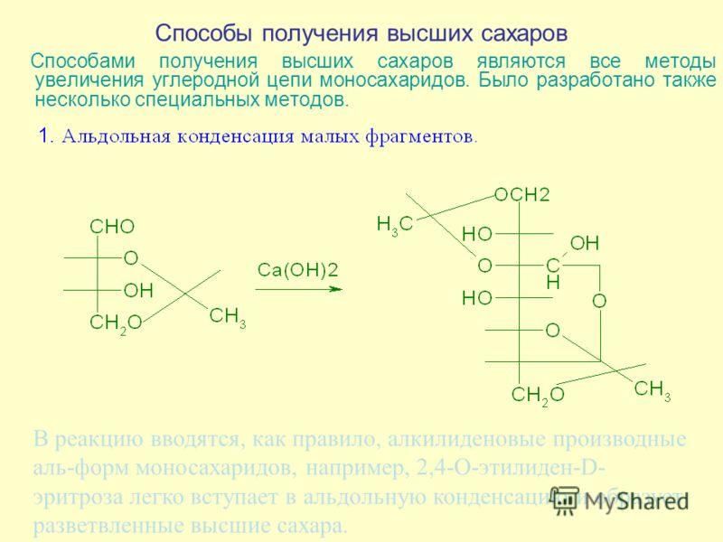 Способы получения высших сахаров Способами получения высших сахаров являются все методы увеличения углеродной цепи моносахаридов. Было разработано также несколько специальных методов. В реакцию вводятся, как правило, алкилиденовые производные аль-фор