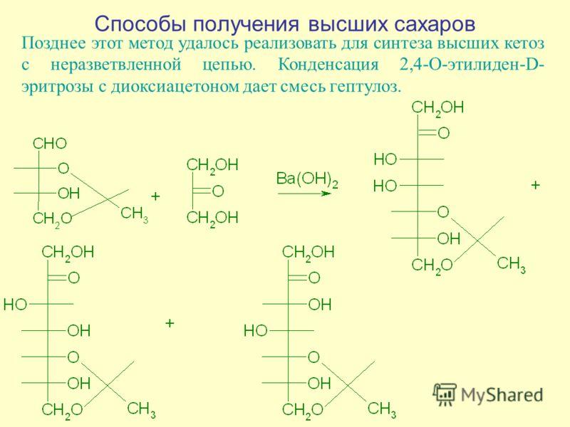 Способы получения высших сахаров Позднее этот метод удалось реализовать для синтеза высших кетоз с неразветвленной цепью. Конденсация 2,4-О-этилиден-D- эритрозы с диоксиацетоном дает смесь гептулоз.