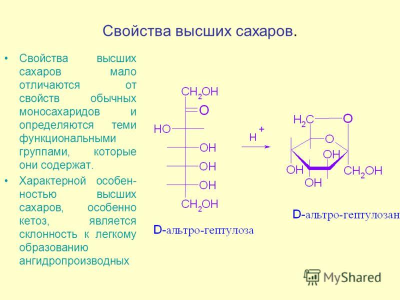 Свойства высших сахаров. Свойства высших сахаров мало отличаются от свойств обычных моносахаридов и определяются теми функциональными группами, которые они содержат. Характерной особен- ностью высших сахаров, особенно кетоз, является склонность к лег