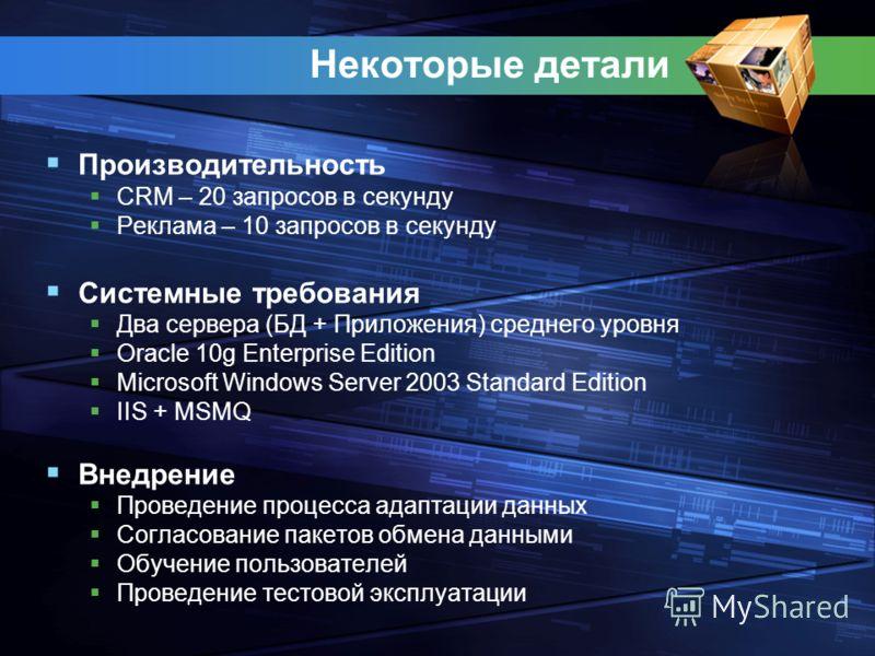Некоторые детали Производительность CRM – 20 запросов в секунду Реклама – 10 запросов в секунду Системные требования Два сервера (БД + Приложения) среднего уровня Oracle 10g Enterprise Edition Microsoft Windows Server 2003 Standard Edition IIS + MSMQ