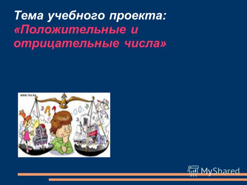 Тема учебного проекта: «Положительные и отрицательные числа»