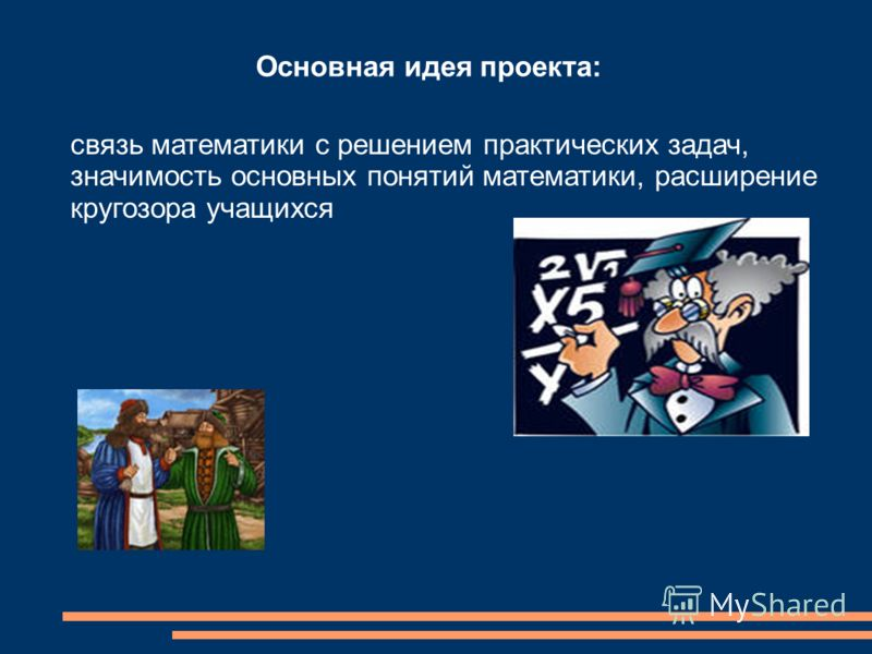 Основная идея проекта: связь математики с решением практических задач, значимость основных понятий математики, расширение кругозора учащихся