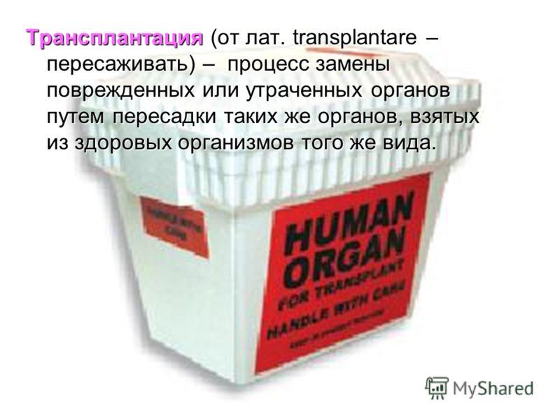 Трансплантация (от лат. transplantare – пересаживать) – процесс замены поврежденных или утраченных органов путем пересадки таких же органов, взятых из здоровых организмов того же вида.