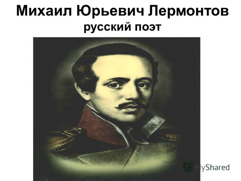 Михаил Юрьевич Лермонтов русский поэт