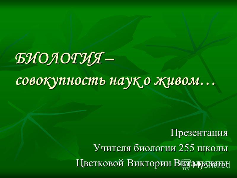 БИОЛОГИЯ – совокупность наук о живом… Презентация Учителя биологии 255 школы Цветковой Виктории Витальевны
