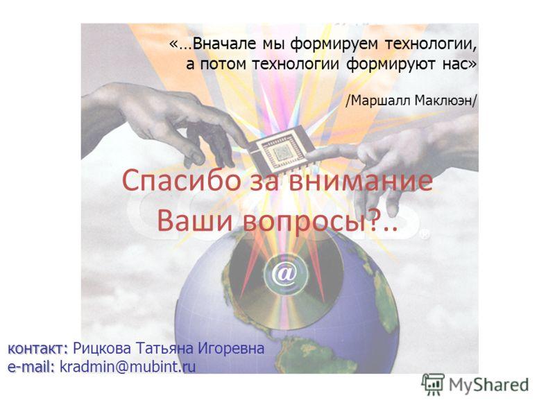 Спасибо за внимание Ваши вопросы?.. контакт: e-mail: контакт: Рицкова Татьяна Игоревна e-mail: kradmin@mubint.ru «…Вначале мы формируем технологии, а потом технологии формируют нас» /Маршалл Маклюэн/