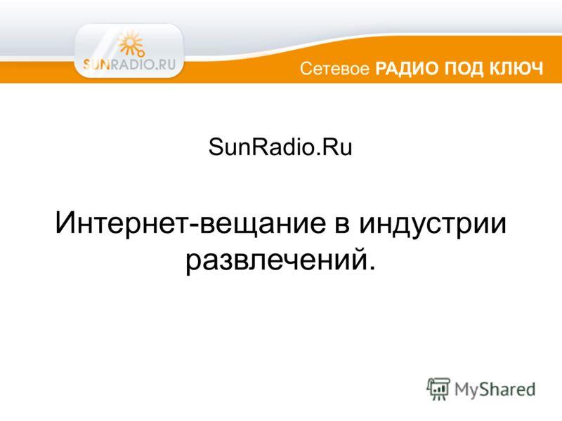 Сетевое РАДИО ПОД КЛЮЧ SunRadio.Ru Интернет-вещание в индустрии развлечений.