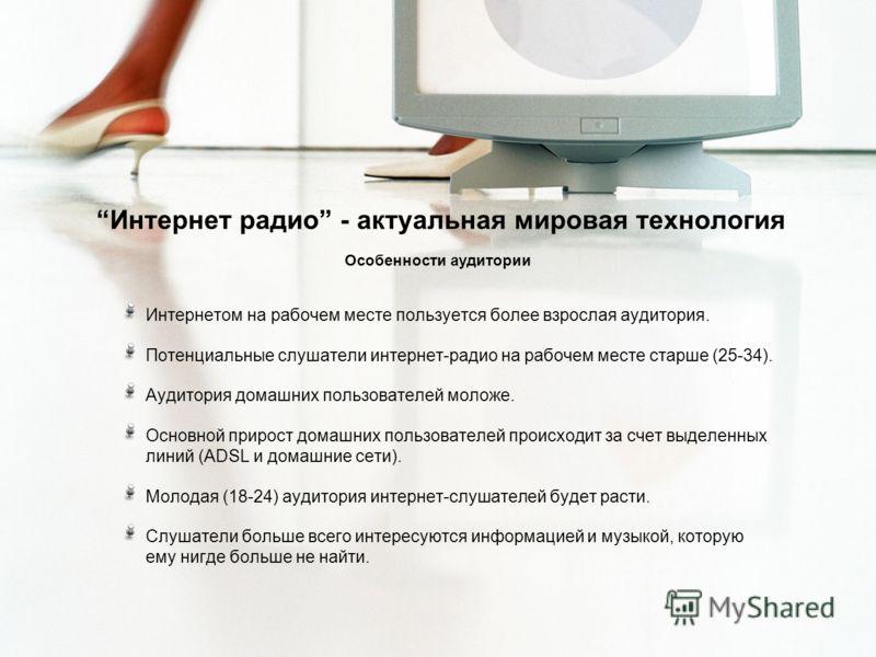 Интернет радио - актуальная мировая технология Особенности аудитории Интернетом на рабочем месте пользуется более взрослая аудитория. Потенциальные слушатели интернет-радио на рабочем месте старше (25-34). Аудитория домашних пользователей моложе. Осн