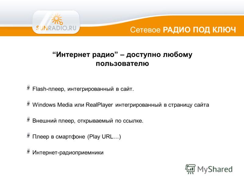 Интернет радио – доступно любому пользователю Flash-плеер, интегрированный в сайт. Windows Media или RealPlayer интегрированный в страницу сайта Внешний плеер, открываемый по ссылке. Плеер в смартфоне (Play URL…) Интернет-радиоприемники Сетевое РАДИО
