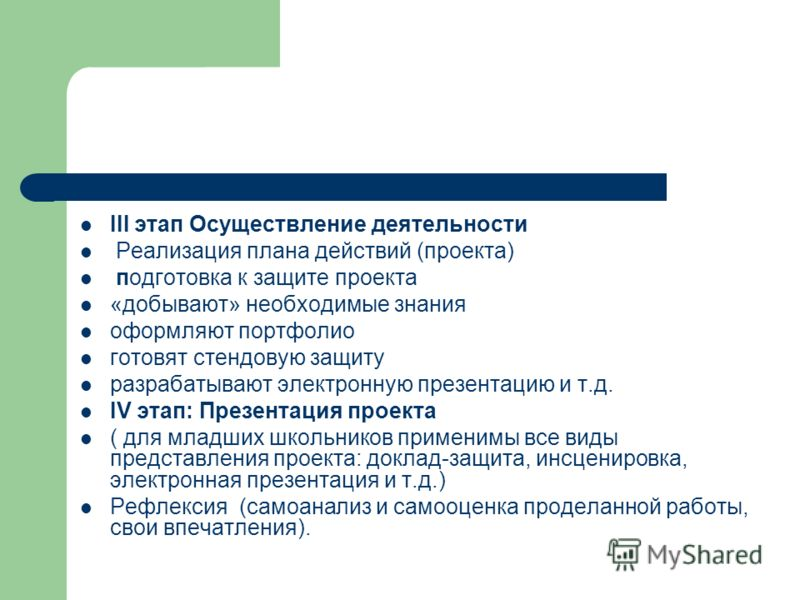 III этап Осуществление деятельности Реализация плана действий (проекта) подготовка к защите проекта «добывают» необходимые знания оформляют портфолио готовят стендовую защиту разрабатывают электронную презентацию и т.д. IV этап: Презентация проекта (