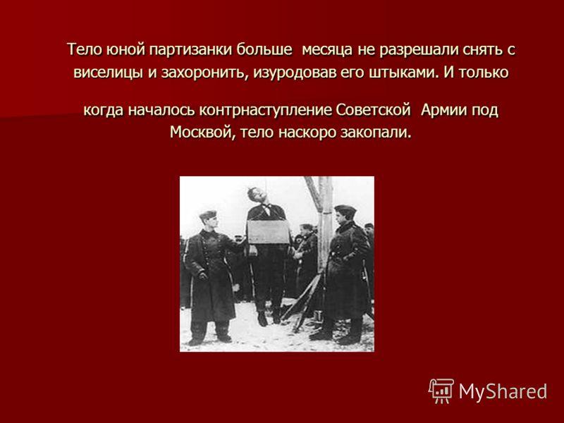 Тело юной партизанки больше месяца не разрешали снять с виселицы и захоронить, изуродовав его штыками. И только когда началось контрнаступление Советской Армии под Москвой, тело наскоро закопали.