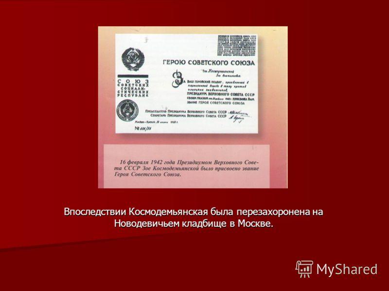 Впоследствии Космодемьянская была перезахоронена на Новодевичьем кладбище в Москве.