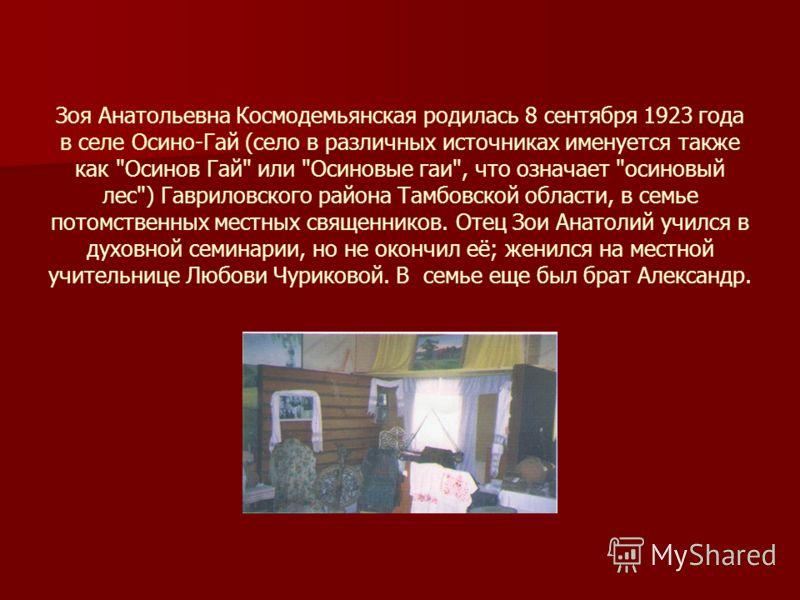 Зоя Анатольевна Космодемьянская родилась 8 сентября 1923 года в селе Осино-Гай (село в различных источниках именуется также как
