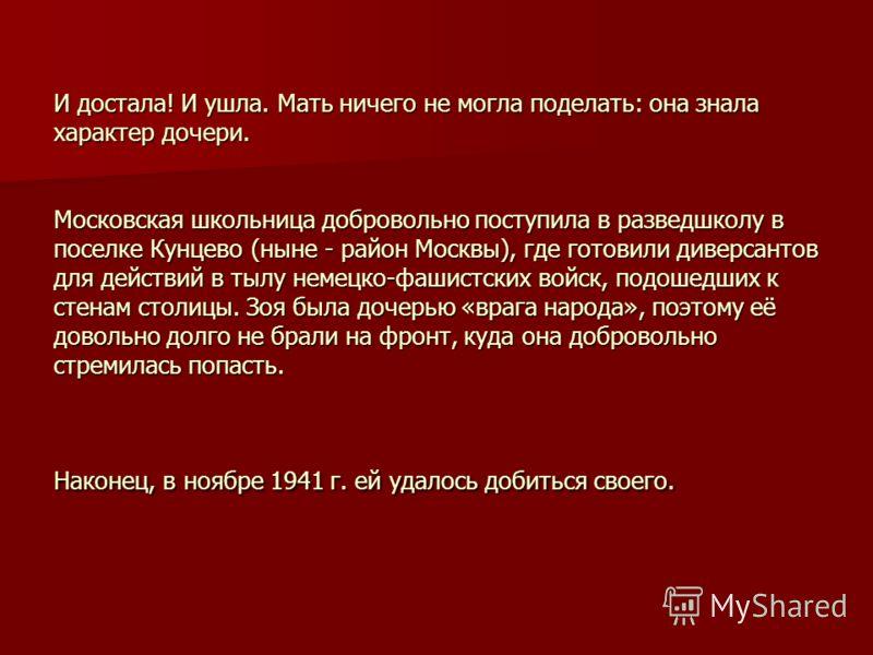 И достала! И ушла. Мать ничего не могла поделать: она знала характер дочери. Московская школьница добровольно поступила в разведшколу в поселке Кунцево (ныне - район Москвы), где готовили диверсантов для действий в тылу немецко-фашистских войск, подо