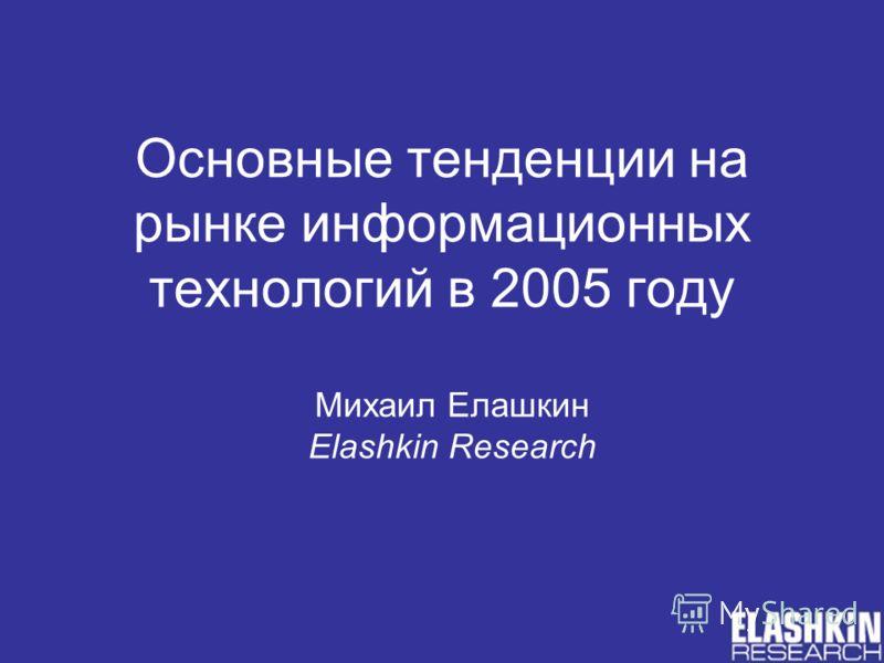 Основные тенденции на рынке информационных технологий в 2005 году Михаил Елашкин Elashkin Research