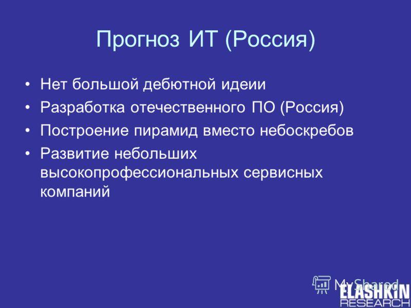 Прогноз ИТ (Россия) Нет большой дебютной идеии Разработка отечественного ПО (Россия) Построение пирамид вместо небоскребов Развитие небольших высокопрофессиональных сервисных компаний