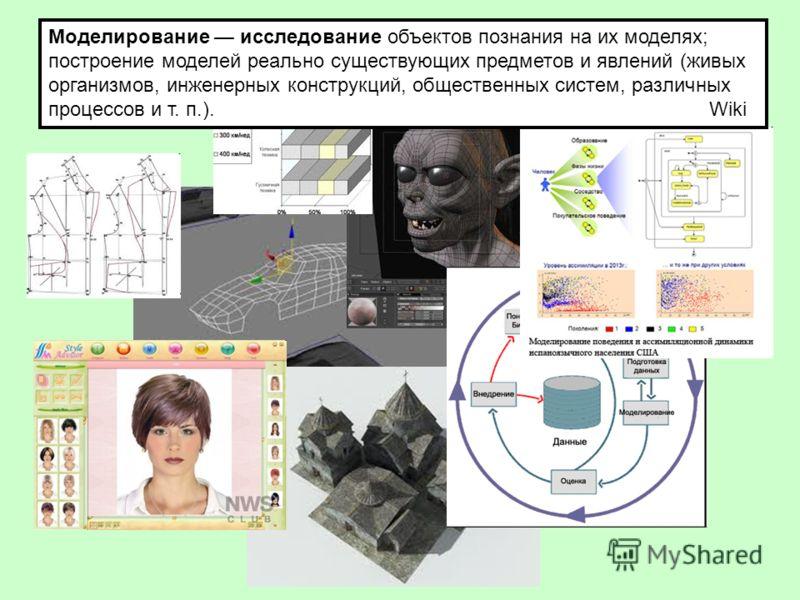Моделирование исследование объектов познания на их моделях; построение моделей реально существующих предметов и явлений (живых организмов, инженерных конструкций, общественных систем, различных процессов и т. п.). Wiki