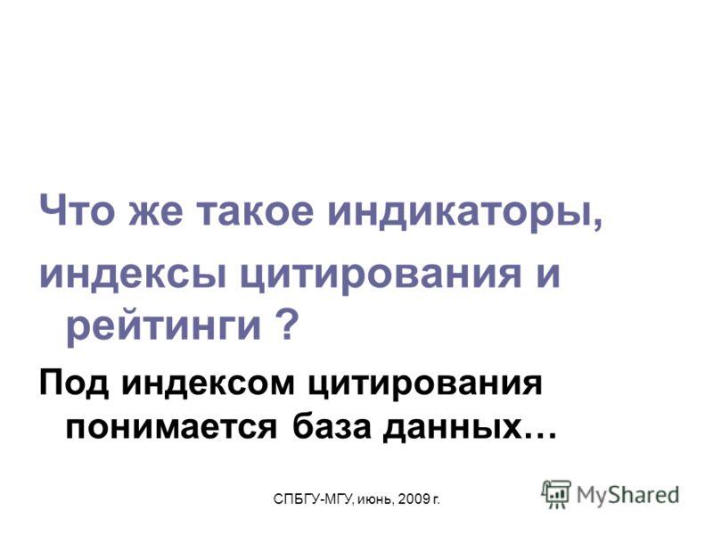 СПБГУ-МГУ, июнь, 2009 г. Что же такое индикаторы, индексы цитирования и рейтинги ? Под индексом цитирования понимается база данных…