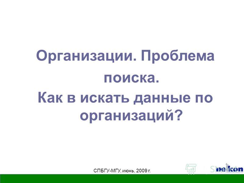 СПБГУ-МГУ, июнь, 2009 г. Организации. Проблема поиска. Как в искать данные по организаций?