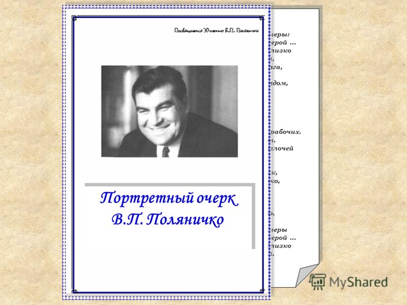 В.П. Поляничко посвящается... Привыкли мы из книжек брать примеры: Тогда-то жил, тогда-то был такой герой... И никогда не думал я, что так вот близко Соприкоснемся мы с легендою живой. Мы так прониклись его чувством долга, Его делами, его щедрою душо