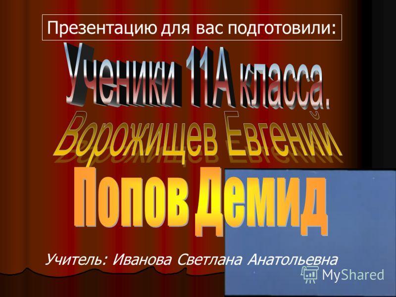 Презентацию для вас подготовили: Учитель: Иванова Светлана Анатольевна